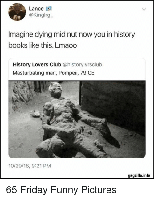 Books, Club, and Friday: Lance A  @Kinglrg  Imagine dying mid nut now you in history  books like this. Lmaoo  History Lovers Club @historylvrsclub  Masturbating man, Pompeii, 79 CE  10/29/18, 9:21 PM  gagzilla.info 65 Friday Funny Pictures