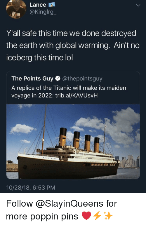 Global Warming, Lol, and Titanic: Lance  .@Kinglrg_  Y'all safe this time we done destroyed  the earth with global warming. Ain't no  iceberg this time lol  The Points Guy @thepointsguy  A replica of the Titanic will make its maiden  voyage in 2022: trib.al/KAVUsvH  10/28/18, 6:53 PM Follow @SlayinQueens for more poppin pins ❤️⚡️✨