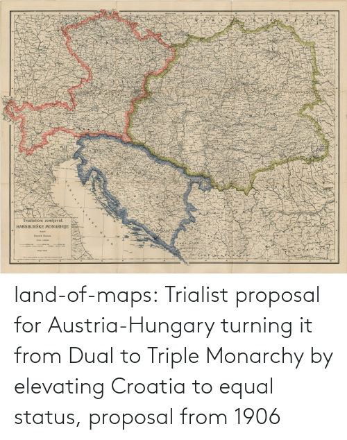 Tumblr, Blog, and Croatia: land-of-maps:  Trialist proposal for Austria-Hungary turning it from Dual to Triple Monarchy by elevating Croatia to equal status, proposal from 1906