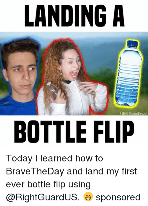 Memes, How To, and Today: LANDING A  f @Gabe Erwin  BOTTLE FLIP Today I learned how to BraveTheDay and land my first ever bottle flip using @RightGuardUS. 😁 sponsored