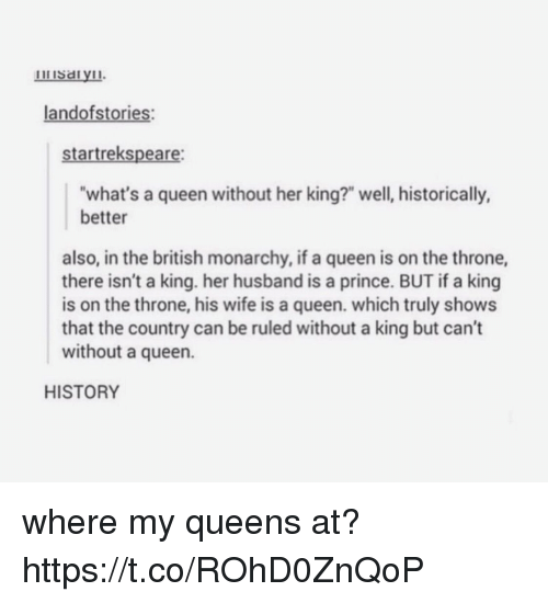 "Prince, Queen, and History: landofstories:  startrekspeare:  what's a queen without her king?"" well, historically,  better  also, in the british monarchy, if a queen is on the throne,  there isn't a king. her husband is a prince. BUT if a king  is on the throne, his wife is a queen. which truly shows  that the country can be ruled without a king but can't  without a queen.  HISTORY where my queens at? https://t.co/ROhD0ZnQoP"