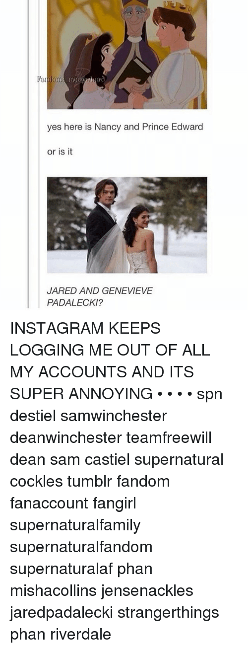 Instagram, Memes, and Prince: l'andoma  yes here is Nancy and Prince Edward  or is it  JARED AND GENEVIEVE  PADALECKI? INSTAGRAM KEEPS LOGGING ME OUT OF ALL MY ACCOUNTS AND ITS SUPER ANNOYING • • • • spn destiel samwinchester deanwinchester teamfreewill dean sam castiel supernatural cockles tumblr fandom fanaccount fangirl supernaturalfamily supernaturalfandom supernaturalaf phan mishacollins jensenackles jaredpadalecki strangerthings phan riverdale