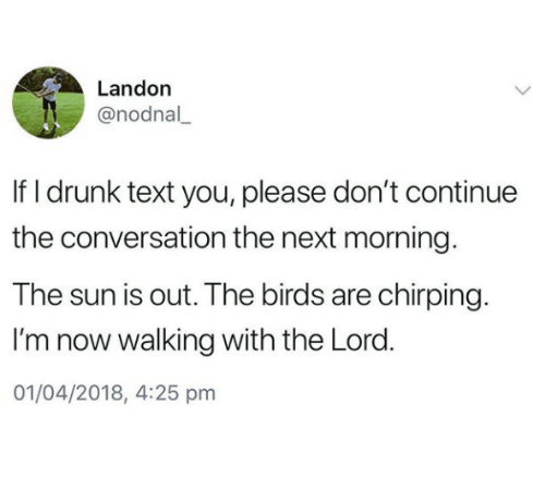 Drunk, Birds, and Text: Landon  @nodnal  If I drunk text you, please don't continue  the conversation the next morning  The sun is out. The birds are chirping.  I'm now walking with the Lord.  01/04/2018, 4:25 pm