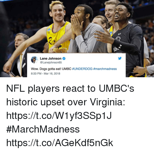 Dogs, Memes, and Nfl: Lane Johnson  @Lanejohnson65  Wow, Dogs gotta eat! UMBC #UNDERDOG #marchmadness  8:33 PM - Mar 16, 2018 NFL players react to UMBC's historic upset over Virginia: https://t.co/W1yf3SSp1J #MarchMadness https://t.co/AGeKdf5nGk
