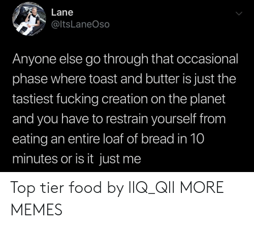 Dank, Food, and Fucking: Lane  @ltsLaneOso  Anyone else go through that occasional  phase where toast and butter is just the  tastiest fucking creation on the planet  and you have to restrain yourself from  eating an entire loaf of bread in 10  minutes or is it just me Top tier food by llQ_Qll MORE MEMES