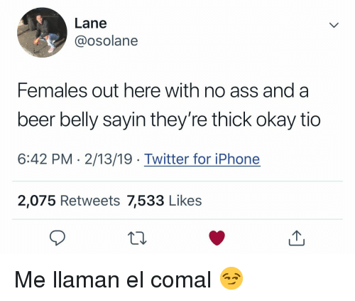Ass, Beer, and Iphone: Lane  @osolane  Females out here with no ass anda  beer belly sayin they're thick okay tio  6:42 PM 2/13/19 Twitter for iPhone  2,075 Retweets 7,533 Like:s Me llaman el comal 😏