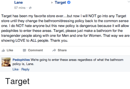 Love, Target, and Transgender: Lane  Target  57 mins.  Target has been my favorite store ever. but now l will NOT go into any Target  store until they change the bath  policy back to the common sense  one. do NOT hate anyone but this new policy is dangerous because it will allow  pedophiles to enter these areas. Target, please just make a bathroom for the  transgender people along with one for Men and one for Women. That way we are  showing LOVE to ALL people. Thank you  IG Like  Comment  Share  Pedophiles We're going to enter these areas regardless of what the bathroom  policy is, Lane.  Like Reply Target