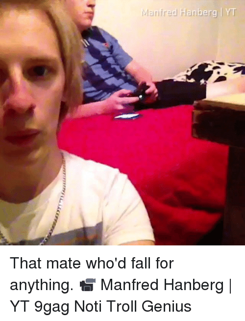 9gag, Fall, and Memes: lanfred Harig  berg IYT That mate who'd fall for anything. 📹 Manfred Hanberg | YT 9gag Noti Troll Genius