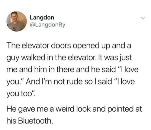 "Bluetooth, Love, and Rude: Langdon  @LangdonRy  The elevator doors opened up and a  guy walked in the elevator. It was just  me and him in there and he said ""I love  you."" And I'm not rude so I said ""Ilove  you too""  He gave me a weird look and pointed at  his Bluetooth"