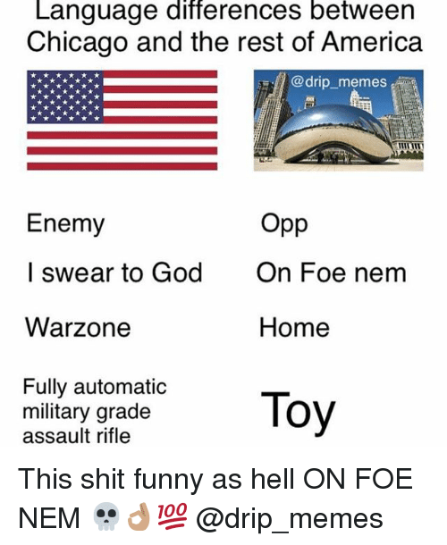 America, Chicago, and Funny: Language differences between  Chicago and the rest of America  @drip_memes  Enemy  I swear to God  Warzone  Opp  On Foe nem  Home  Fully automatic  military grade  assault rifle This shit funny as hell ON FOE NEM 💀👌🏽💯 @drip_memes