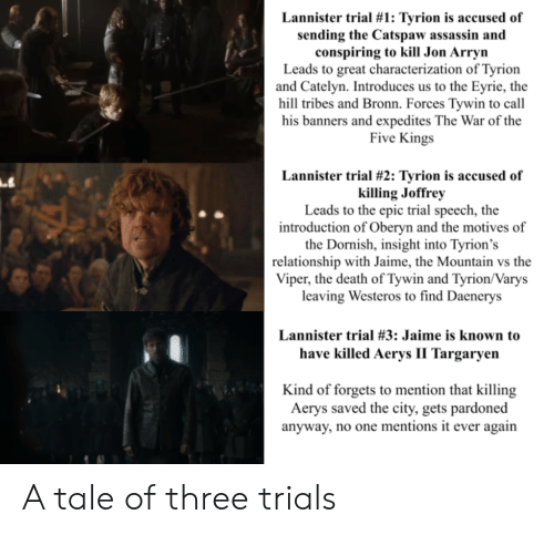 Death, Epic, and Westeros: Lannister trial #1: Tyrion is accused of  sending the Catspaw assassin and  conspiring to kill Jon Arryn  Leads to great characterization of Tyrion  and Catelyn. Introduces us to the Eyrie, the  hill tribes and Bronn. Forces Tywin to call  his banners and expedites The War of the  Five Kings  Lannister trial # 2: Tyrion is accused of  killing Joffrey  Leads to the epic trial speech, the  introduction of Oberyn and the motives of  the Dornish, insight into Tyrion's  relationship with Jaime, the Mountain vs the  Viper, the death of Tywin and Tyrion/Varys  leaving Westeros to find Daenerys  Lannister trial #3: Jaime is known to  have killed Aerys II Targaryen  Kind of forgets to mention that killing  Aerys saved the city, gets pardoned  anyway, no one mentions it ever again A tale of three trials