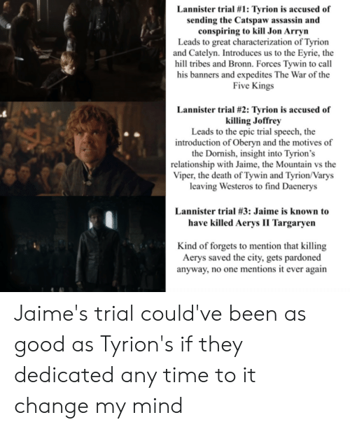 Death, Good, and Time: Lannister trial #1: Tyrion is accused of  sending the Catspaw assassin and  conspiring to kill Jon Arryn  Leads to great characterization of Tyrion  and Catelyn. Introduces us to the Eyrie, the  hill tribes and Bronn. Forces Tywin to call  his banners and expedites The War of the  Five Kings  Lannister trial #2: Tyrion is accused of  killing Joffrey  Leads to the epic trial speech, the  introduction of Oberyn and the motives of  the Dornish, insight into Tyrion's  relationship with Jaime, the Mountain vs the  Viper, the death of Tywin and Tyrion/Varys  leaving Westeros to find Daenerys  Lannister trial #3: Jaime is known to  have killed Aerys II Targaryen  Kind of forgets to mention that killing  Aerys saved the city, gets pardoned  anyway, no one mentions it ever again Jaime's trial could've been as good as Tyrion's if they dedicated any time to it change my mind