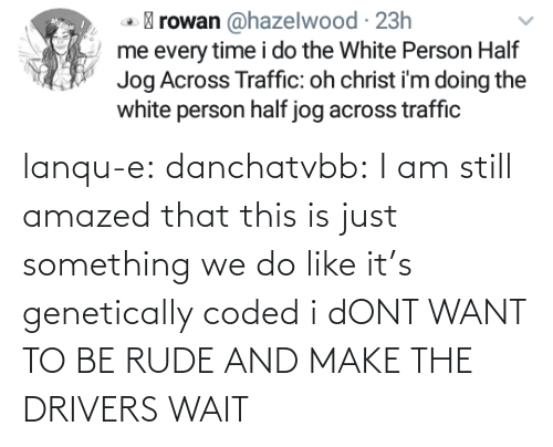 Rude, Target, and Tumblr: lanqu-e: danchatvbb: I am still amazed that this is just something we do like it's genetically coded i dONT WANT TO BE RUDE AND MAKE THE DRIVERS WAIT