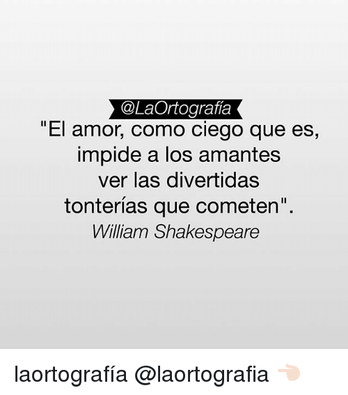 "Memes, Shakespeare, and William Shakespeare: @LaOrtografia  El amor, como ciego que es,  impide a los amantes  ver las divertidas  tonterías que cometen""  William Shakespeare laortografía @laortografia 👈🏻"