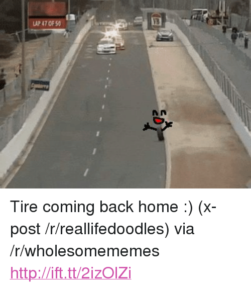 """Home, Http, and Back: LAP 47 OF 5O  A n <p>Tire coming back home :) (x-post /r/reallifedoodles) via /r/wholesomememes <a href=""""http://ift.tt/2izOlZi"""">http://ift.tt/2izOlZi</a></p>"""