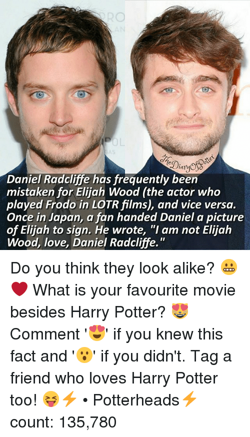 """Daniel Radcliffe, Elijah Wood, and Harry Potter: lar  Daniel Radcliffe has frequently been  mistaken for Elijah Wood (the actor who  played Frodo in LOTRfilms), and vice versa.  Once in Japan, a fan handed Daniel a picture  of Elijah to sign. He wrote, """"I am not Elijah  Wood, love, Daniel Radcliffe. Do you think they look alike? 😬❤ What is your favourite movie besides Harry Potter? 😻 Comment '😍' if you knew this fact and '😮' if you didn't. Tag a friend who loves Harry Potter too! 😝⚡ • Potterheads⚡count: 135,780"""