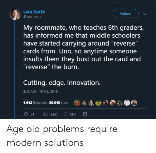 "Roommate, Uno, and Old: Lara Korte  @lara_korte  Follow  My roommate, who teaches 6th graders,  has informed me that middle schoolers  have started carrying around ""reverse""  cards from Uno, so anytime someone  insults them they bust out the card and  ""reverse"" the burn.  Cuttinq. edge. innovation.  8:40 AM-19 Feb 2019  4,642 Retweets 30,043 Likes  ตู, A Age old problems require modern solutions"