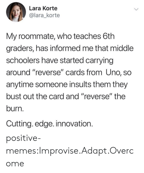 "Memes, Roommate, and Tumblr: Lara Korte  @lara_korte  My roommate, who teaches 6th  graders, has informed me that middle  schoolers have started carrying  around reverse"" cards from Uno, SO  anytime someone insults them they  bust out the card and ""reverse"" the  burn.  Cutting. edge. innovation. positive-memes:Improvise.Adapt.Overcome"