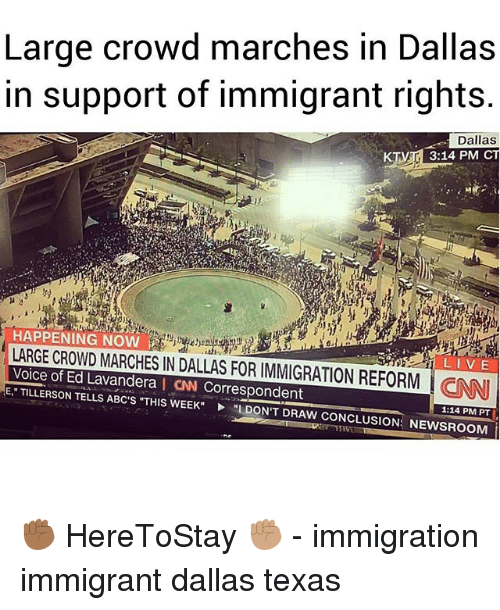 cnn.com, Memes, and Dallas: Large crowd marches in Dallas  in support of immigrant rights.  Dallas  3:14 PM CT  | HAPPENING NOW  LARGE CROWD MARCHES IN DALLAS FOR IMMIGRATION REFORM CNN  Voice of Ed Lavandera I CAN Correspondent  E TILLERSON TELLS ABC'S THIS WEEKL DON'T DRAW CONCLUSION: NEWSROOM  LIVE  1:14 PM PT ✊🏾 HereToStay ✊🏽 - immigration immigrant dallas texas