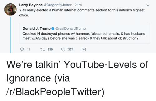 Blackpeopletwitter, Internet, and youtube.com: Larry Beyince @DragonflyJonez 21m  Y'all really elected a human internet comments section to this nation's highest  office.  Donald J. Trump@realDonaldTrump  Crooked H destroyed phones w/ hammer, 'bleached' emails, & had husband  meet w/AG days before she was cleared- & they talk about obstruction?  11  ti 339 374 <p>We're talkin' YouTube-Levels of Ignorance (via /r/BlackPeopleTwitter)</p>