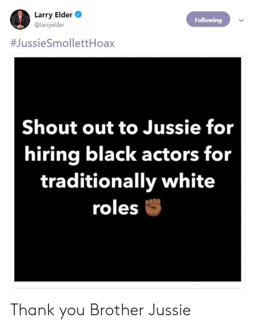 Thank You, Black, and White: Larry Elder  @larryelder  Following  #JussieSmollettHoax  Shout out to Jussie for  hiring black actors for  traditionally white  roles Thank you Brother Jussie