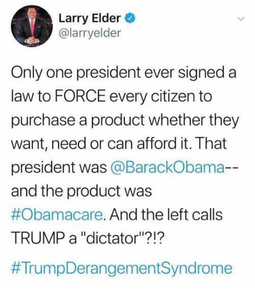 """Memes, Obamacare, and Trump: Larry Elder  @larryelder  Only one president ever signeda  law to FORCE every citizen to  purchase a product whether they  want, need or can afford it. That  president was @BarackObama-  and the product was  #Obamacare. And the left calls  TRUMP a """"dictator""""?!?"""