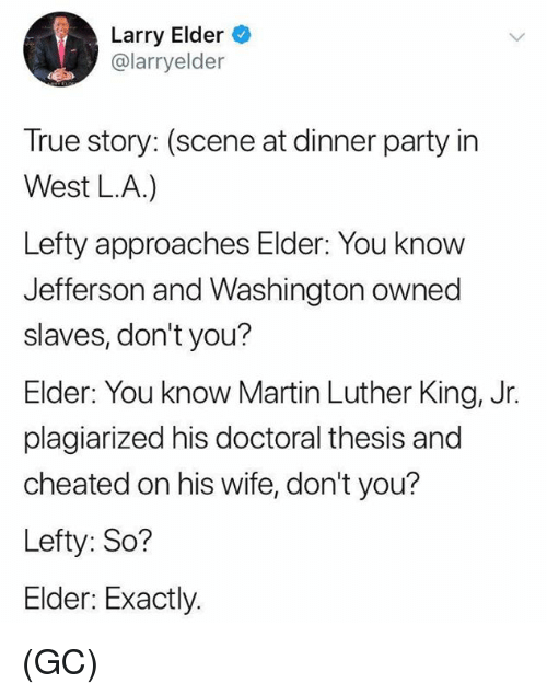 Martin, Martin Luther King Jr., and Memes: Larry Elder  @larryelder  True story: (scene at dinner party in  West LA.)  Lefty approaches Elder: You know  Jefferson and Washington owned  slaves, don't you?  Elder: You know Martin Luther King, Jr.  plagiarized his doctoral thesis and  cheated on his wife, don't you?  Lefty: So?  Elder: Exactly. (GC)
