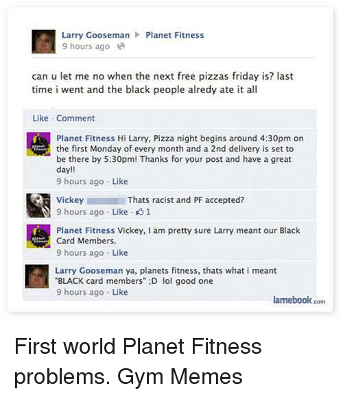 """Friday, Gym, and Lol: Larry Gooseman Planet Fitness  9 hours ago  can u let me no when the next free pizzas friday is? last  time i went and the black people alredy ate it all  Like Comment  Planet Fitness Hi Larry, Pizza night begins around 4:30pm on  the first Monday of every month and a 2nd delivery is set to  be there by 5:30pm! Thanks for your post and have a great  day  9 hours ago Like  Y Vickey  Thats racist and PF accepted?  9 hours ago Like 1  Planet Fitness Vickey, am pretty sure Larry meant our Black  Card Members  9 hours ago Like  Larry Gooseman ya, planets fitness, thats what i meant  BLACK card members"""" :D lol good one  9 hours ago Like  lamebook.com First world Planet Fitness problems.   Gym Memes"""