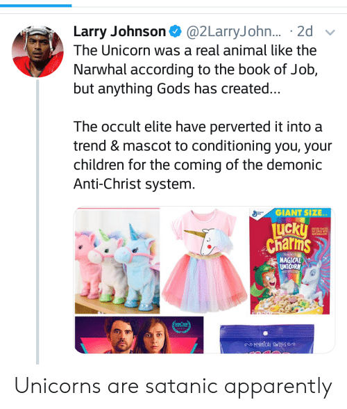 Apparently, Children, and Fam: Larry Johnson @2LarryJohn... 2d  The Unicorn was a real animal like the  Narwhal according to the book of Job,  but anything Gods has created..  The occult elite have perverted it into a  trend & mascot to conditioning you, your  children for the coming of the demonic  Anti-Christ system.  GIANT SIZE  LICKU  Charms  OAT CEREAL WITH  MARSHMALLOWS  Now With  MAGICAL  UNICORN  MARSHMALOWS  1101 TTl  FAM FESTAL  OMYNICAI SWEtise Unicorns are satanic apparently