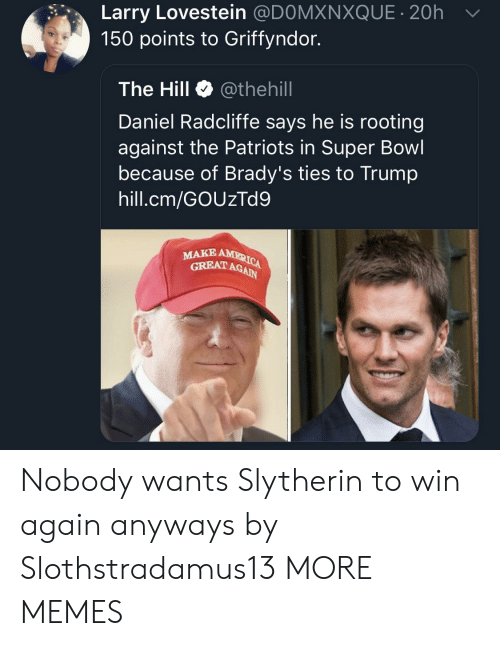 Daniel Radcliffe, Dank, and Memes: Larry Lovestein @DOMXNXQUE 20h  150 points to Griffyndor.  The Hill Φ @thehill  Daniel Radcliffe says he is rooting  against the Patriots in Super Bowl  because of Brady's ties to Trump  hill.cm/GOUzTd9  MAKE  GRBAT AGAIN Nobody wants Slytherin to win again anyways by Slothstradamus13 MORE MEMES