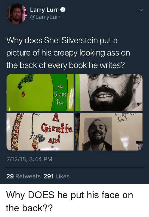 Ass, Blackpeopletwitter, and Creepy: Larry Lurr  @LarryLurr  Why does Shel Silverstein put a  picture of his creepy looking ass on  the back of every book he writes?  The  VI  ree  Giraffe  and  7/12/18, 3:44 PM  29 Retweets 291 Likes Why DOES he put his face on the back??