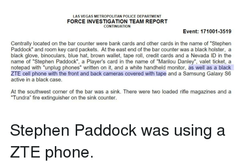 "Fire, Phone, and Police: LAS VEGAS METROPOLITAN POLICE DEPARTMENT  FORCE INVESTIGATION TEAM REPORT  CONTINUATION  Event: 171001-3519  Centrally located on the bar counter were bank cards and other cards in the name of ""Stephen  Paddock"" and room key card packets. At the east end of the bar counter was a black holster, a  black glove, binoculars, blue hat, brown wallet, tape roll, credit cards and a Nevada ID in the  name of ""Stephen Paddock"", a Player's card in the name of ""Marilou Danley"", valet ticket, a  notepad with ""unplug phones"" written on it, and a white handheld monitor, as well as a black  ZTE cell phone with the front and back cameras covered with tape and a Samsung Galaxy S6  active in a black case.  At the southwest corner of the bar was a sink. There were two loaded rifle magazines and a  Tundra"" fire extinguisher on the sink counter."