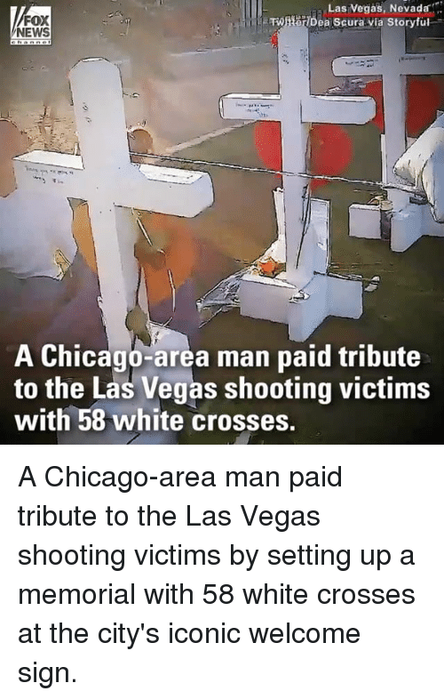 Chicago, Memes, and News: Las  Vegas,  Nevadar  FOX  NEWS  A Chicago-area man paid tribute  to the Las Vegas shooting victims  with 58 white crosses. A Chicago-area man paid tribute to the Las Vegas shooting victims by setting up a memorial with 58 white crosses at the city's iconic welcome sign.