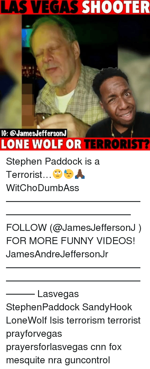 cnn.com, Funny, and Isis: LAS VEGAS SHOOTER  IG: @JamesJeffersonJ  LONE WOLF OR TERRORIST? Stephen Paddock is a Terrorist…🙄😓🙏🏿 WitChoDumbAss ——————————————————————————— FOLLOW (@JamesJeffersonJ ) FOR MORE FUNNY VIDEOS! JamesAndreJeffersonJr ——————————————————————————————— Lasvegas StephenPaddock SandyHook LoneWolf Isis terrorism terrorist prayforvegas prayersforlasvegas cnn fox mesquite nra guncontrol