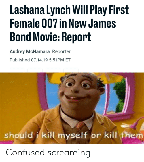 Confused, James Bond, and Movie: Lashana Lynch Will Play First  Female 007 in New James  Bond Movie: Report  Audrey McNamara Reporter  Published 07.14.19 5:51PM ET  shouldi kill myself or kill them Confused screaming
