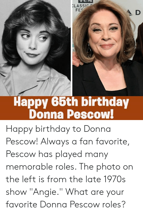 "Birthday, Memes, and Happy Birthday: LASSIC  FES  A D  Happy 66th birthday  Donna Pescow! Happy birthday to Donna Pescow! Always a fan favorite, Pescow has played many memorable roles. The photo on the left is from the late 1970s show ""Angie."" What are your favorite Donna Pescow roles?"