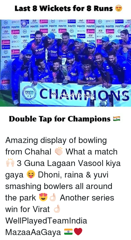 Dekh Bhai, International, and Dhoni: Last 8 Wickets for 8 Runs  rayTm Paytm Nm Paytm Paytm Paytm Paytm payrm paytm pastm Paymm pastm Paytmygss  past  Pay  Pastm  CHAMPIONS  Paytm  Double Tap for Champions Amazing display of bowling from Chahal 👏🏻 What a match 🙌🏻 3 Guna Lagaan Vasool kiya gaya 😝 Dhoni, raina & yuvi smashing bowlers all around the park 😍👌🏻 Another series win for Virat 👌🏻 WellPlayedTeamIndia MazaaAaGaya 🇮🇳❤️