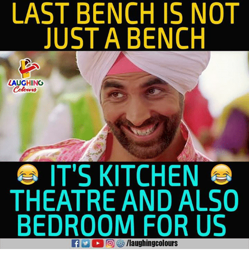 Theatre, Indianpeoplefacebook, and For: LAST BENCH IS NOT  JUSTA BENCH  LAUGHING  Colours  IT'S KITCHEN  THEATRE AND ALSO  BEDROOM FOR US