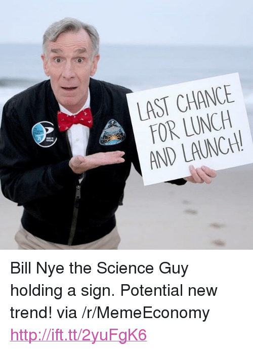 "Bill Nye, Http, and Science: LAST CHANCE  FOR LUNCH  AND LAUNCH <p>Bill Nye the Science Guy holding a sign. Potential new trend! via /r/MemeEconomy <a href=""http://ift.tt/2yuFgK6"">http://ift.tt/2yuFgK6</a></p>"