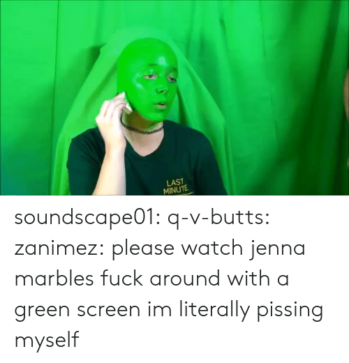 Target, Tumblr, and Blog: LAST  MINUTE soundscape01: q-v-butts:  zanimez: please watch jenna marbles fuck around with a green screen im literally pissing myself