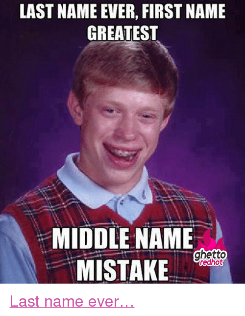 """Ghetto, Http, and Middle Name: LAST NAME EVER, FIRST NAME  GREATEST  MIDDLE NAME  MISTAKE <p class=""""tumblrize-linkback""""><a href=""""http://www.ghettoredhot.com/last-name-ever/"""" title=""""Go to original post at Ghetto Red Hot"""" rel=""""bookmark"""">Last name ever&hellip;</a></p>"""