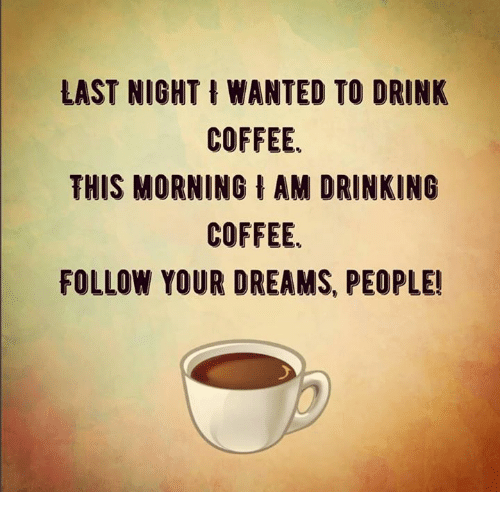 Drinking, Memes, and Coffee: LAST NIGHT I WANTED TO DRINK  COFFEE.  THIS MORNING AM DRINKING  COFFEE.  FOLLOW YOUR DREAMS, PEOPLE!