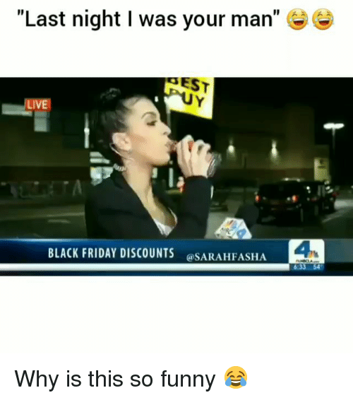 "Black Friday, Friday, and Funny: ""Last night I was your man""  EST  LIVE  BLACK FRIDAY DISCOUNTS  @SARAHFASHA  4 Why is this so funny 😂"