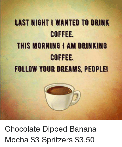 last night wanted to drink coffee this morning i am drinking coffee