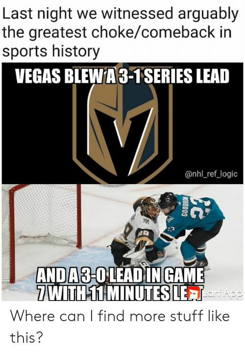 Logic, National Hockey League (NHL), and Sports: Last night we witnessed arguably  the greatest choke/comeback in  sports history  VEGAS BLEWA3-1SERIES LEAD  @nhl_ref_logic  ANDA3-OLEAD IN GAME  7 WITH 11 MINUTES LETApe  GOODROW Where can I find more stuff like this?