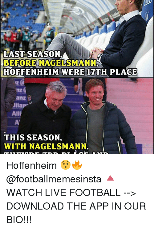 Football, Memes, and Live: LAST SEASON.  BEFORE NAGELSMANN  HOFFENHEIM WERE 17TH PLACE  Alliap  All  THIS SEASON.  WITH NAGELSMANN. Hoffenheim 😯🔥 @footballmemesinsta 🔺WATCH LIVE FOOTBALL --> DOWNLOAD THE APP IN OUR BIO!!!