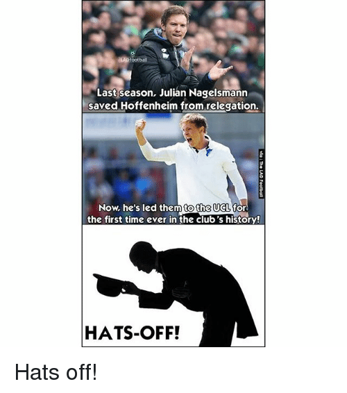 Memes, History, and Time: Last season, Julian Nagelsmann  saved Hoffenheim from relegation.  Now, he's led them to the UCL for  the first time ever in the club's history!  HATS-OFF! Hats off!