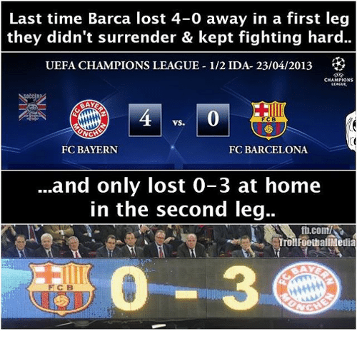 Barcelona, Memes, and Troll: Last time Barca lost 4-0 away in a first leg  they didn't surrender & kept fighting hard..  UEFA CHAMPIONS LEAGUE-1/2 IDA- 23/04/2013  CHAMPIONS  LLACUE.  FCB  VS.  NCH  FC BAYERN  FC BARCELONA  and only lost 0-3 at home  in the second leg..  ft.com/SR  Troll FootballMedia