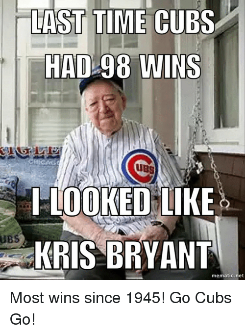 Chicago Cubs, Cubs, and Time: LAST TIME CUBS  HAD 98 WINS  UBS  LOOKED LIKE  UBS  KRIS BRYANT  mematic net Most wins since 1945! Go Cubs Go!