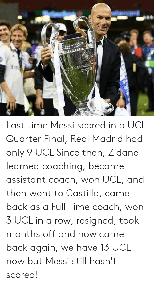 Real Madrid, Messi, and Time: Last time Messi scored in a UCL Quarter Final, Real Madrid had only 9 UCL   Since then, Zidane learned coaching, became assistant coach, won UCL, and then went to Castilla, came back as a Full Time coach, won 3 UCL in a row, resigned, took months off and now came back again, we have 13 UCL now but Messi still hasn't scored!